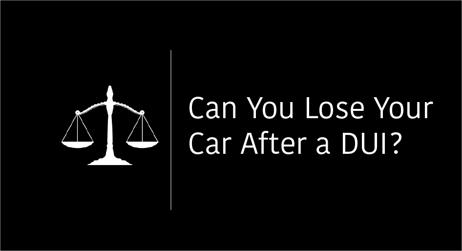 Can You Lose Your Car After a DUI?